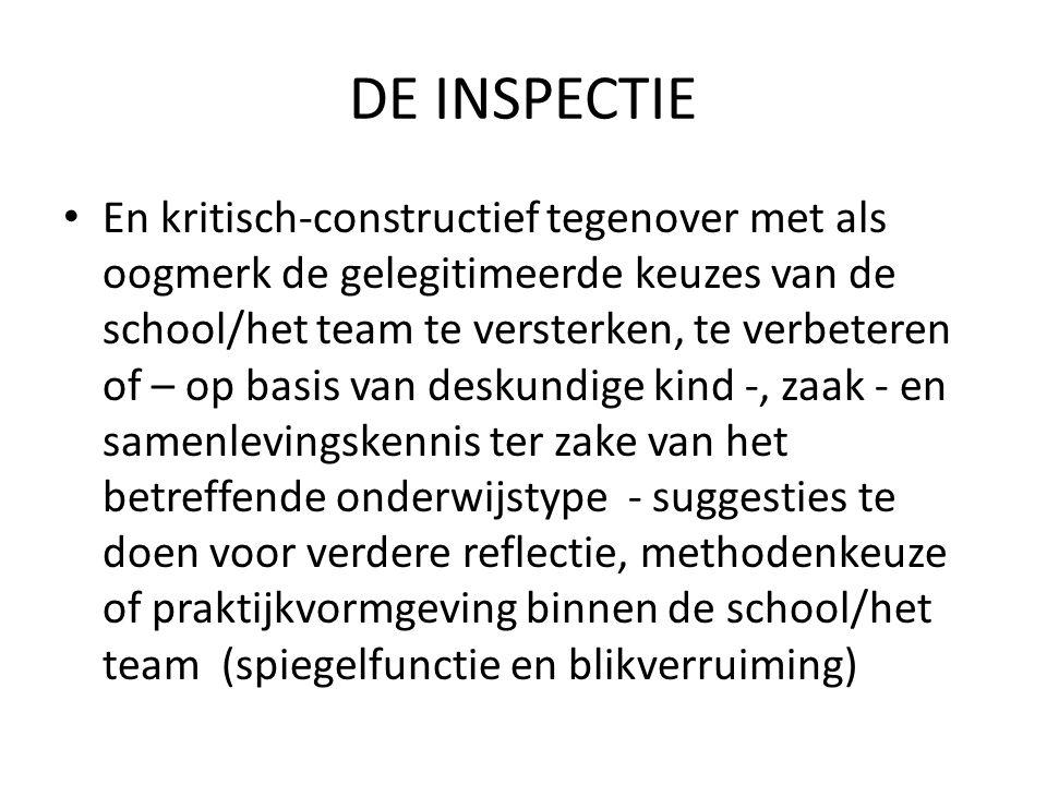 DE INSPECTIE • En kritisch-constructief tegenover met als oogmerk de gelegitimeerde keuzes van de school/het team te versterken, te verbeteren of – op basis van deskundige kind -, zaak - en samenlevingskennis ter zake van het betreffende onderwijstype - suggesties te doen voor verdere reflectie, methodenkeuze of praktijkvormgeving binnen de school/het team (spiegelfunctie en blikverruiming)