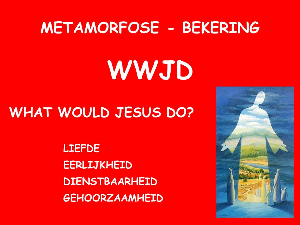 METAMORFOSE - BEKERING WWJD WHAT WOULD JESUS DO? LIEFDE DIENSTBAARHEID GEHOORZAAMHEID EERLIJKHEID