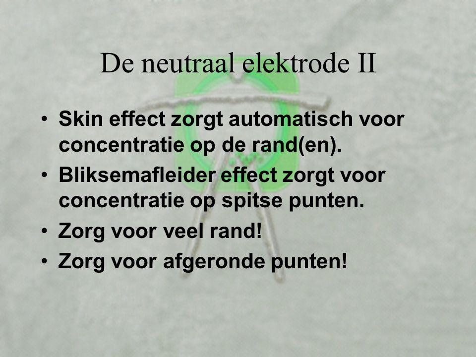 De neutraal elektrode I •Moet de stroom opvangen •Wordt daardoor warmer •Hoogste temperatuur op de plaats met stroomconcentraties •Mag nooit boven de
