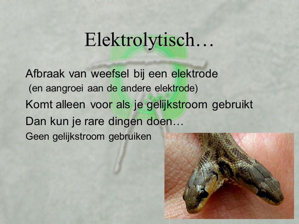Elektrolytisch… Afbraak van weefsel bij een elektrode (en aangroei aan de andere elektrode) Komt alleen voor als je gelijkstroom gebruikt Dan kun je rare dingen doen… Geen gelijkstroom gebruiken