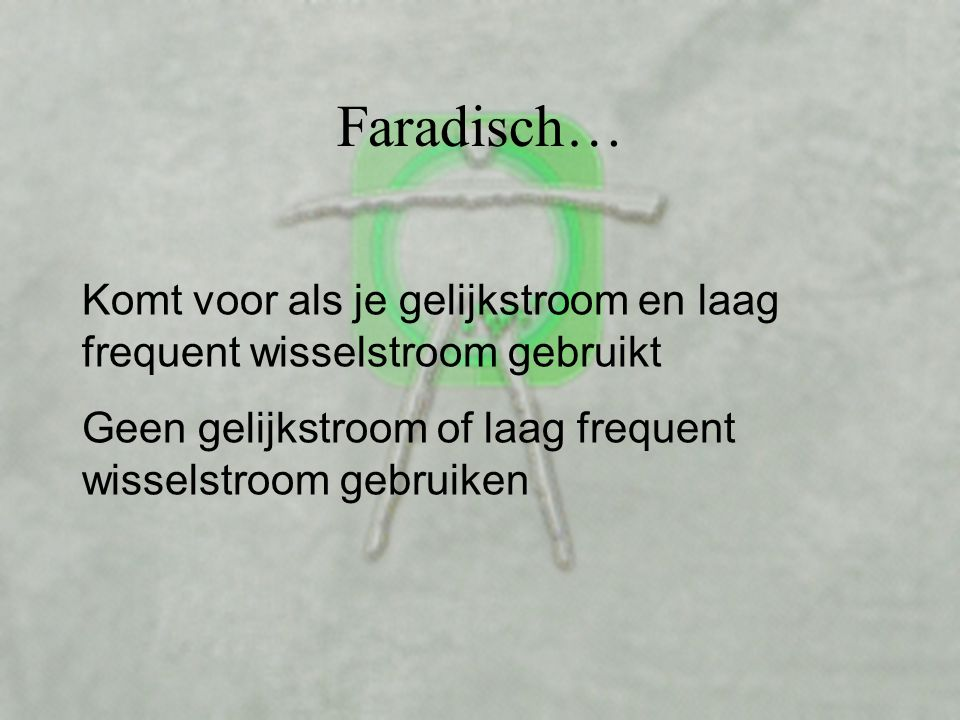 Faradisch… Komt voor als je gelijkstroom en laag frequent wisselstroom gebruikt Geen gelijkstroom of laag frequent wisselstroom gebruiken