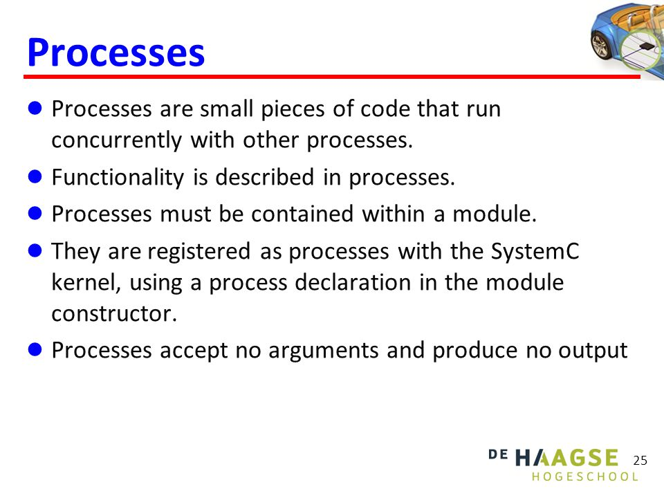 Processes  Processes are small pieces of code that run concurrently with other processes.  Functionality is described in processes.  Processes must