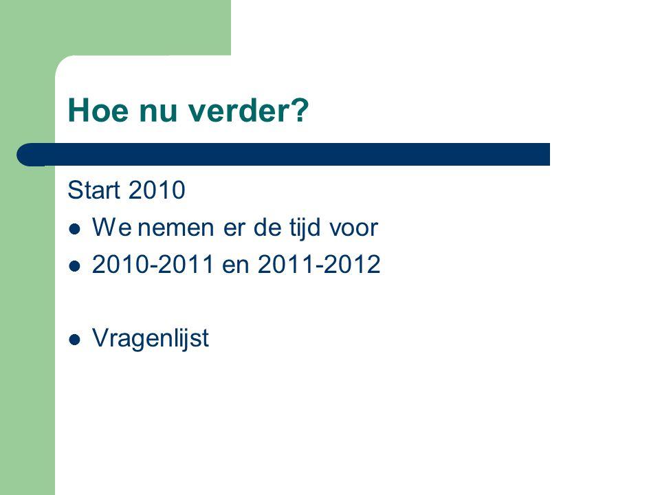 Hoe nu verder? Start 2010  We nemen er de tijd voor  2010-2011 en 2011-2012  Vragenlijst