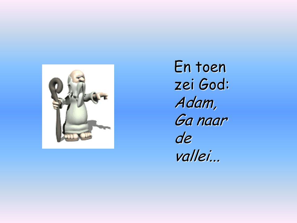 En toen zei God: Adam, Ga naar de vallei...