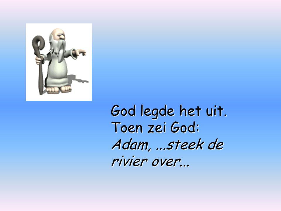 God legde het uit. Toen zei God: Adam,...steek de rivier over...