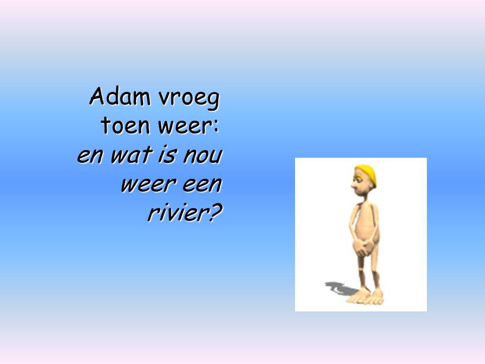 Adam vroeg toen weer: en wat is nou weer een rivier