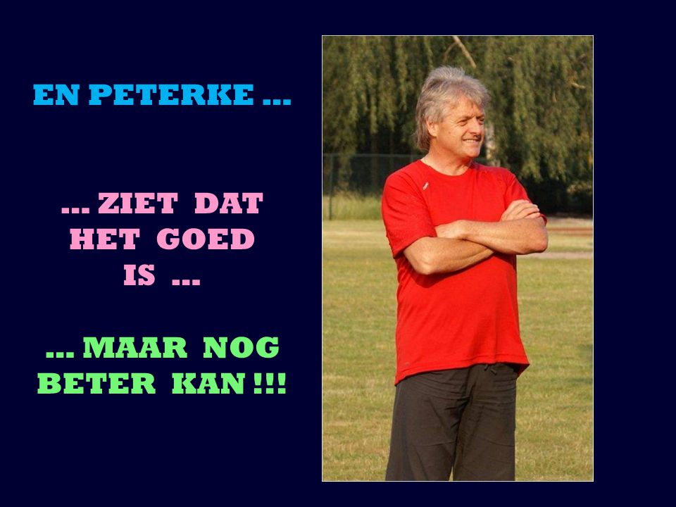 EN PETERKE … … ZIET DAT HET GOED IS … … MAAR NOG BETER KAN !!!