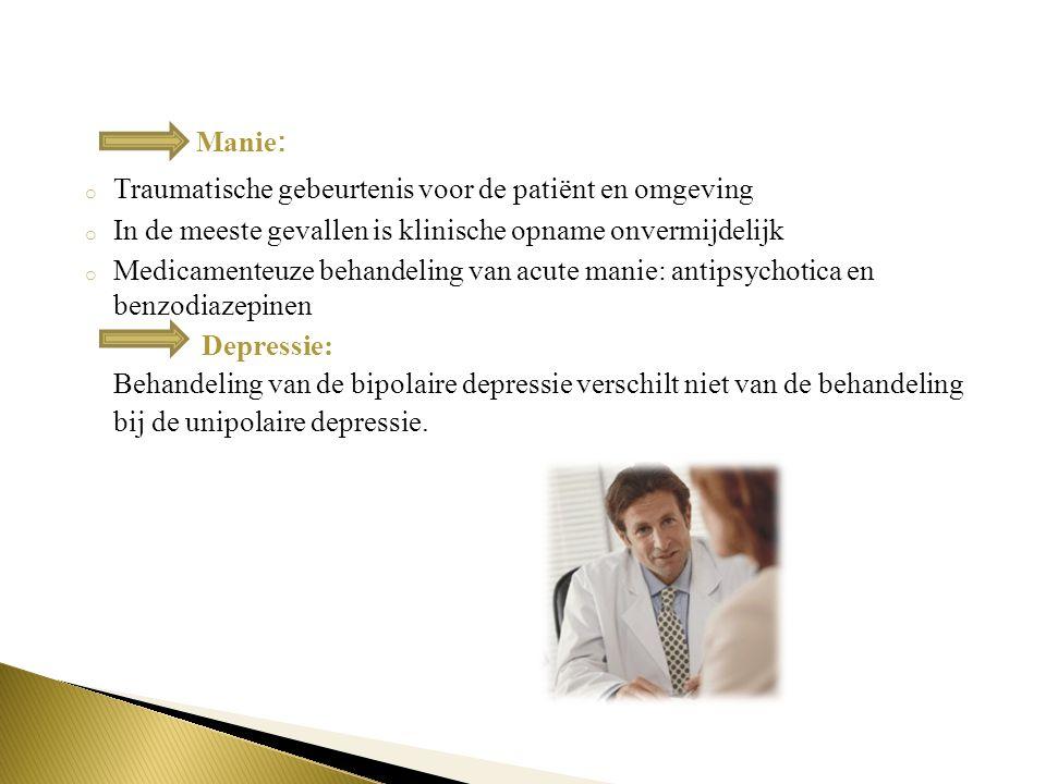 Manie : o Traumatische gebeurtenis voor de patiënt en omgeving o In de meeste gevallen is klinische opname onvermijdelijk o Medicamenteuze behandeling