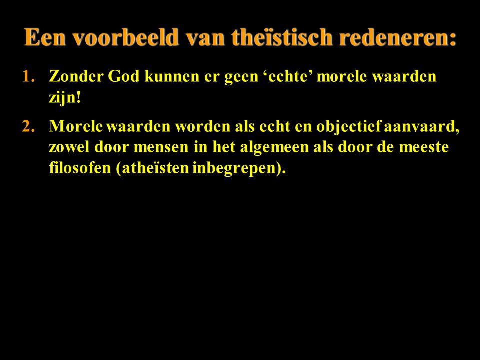 Een voorbeeld van theïstisch redeneren:Een voorbeeld van theïstisch redeneren: 1.Zonder God kunnen er geen 'echte' morele waarden zijn! 2.Morele waard