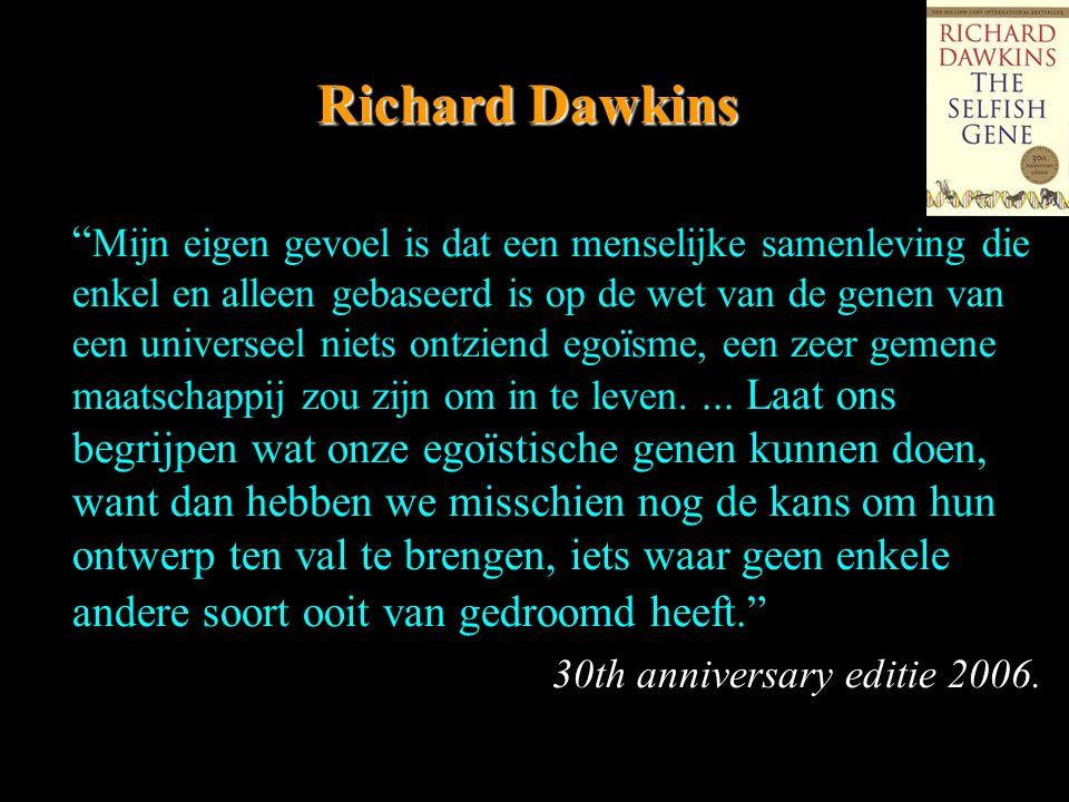 Richard Dawkins Mijn eigen gevoel is dat een menselijke samenleving die enkel en alleen gebaseerd is op de wet van de genen van een universeel niets ontziend egoïsme, een zeer gemene maatschappij zou zijn om in te leven....