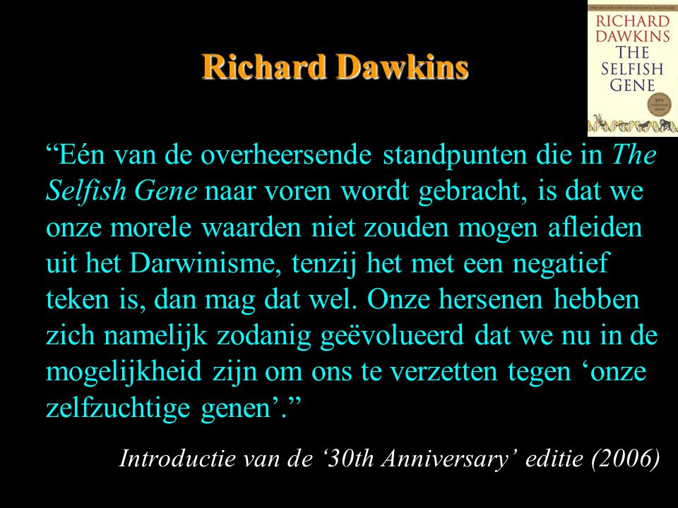 Richard Dawkins Eén van de overheersende standpunten die in The Selfish Gene naar voren wordt gebracht, is dat we onze morele waarden niet zouden mogen afleiden uit het Darwinisme, tenzij het met een negatief teken is, dan mag dat wel.