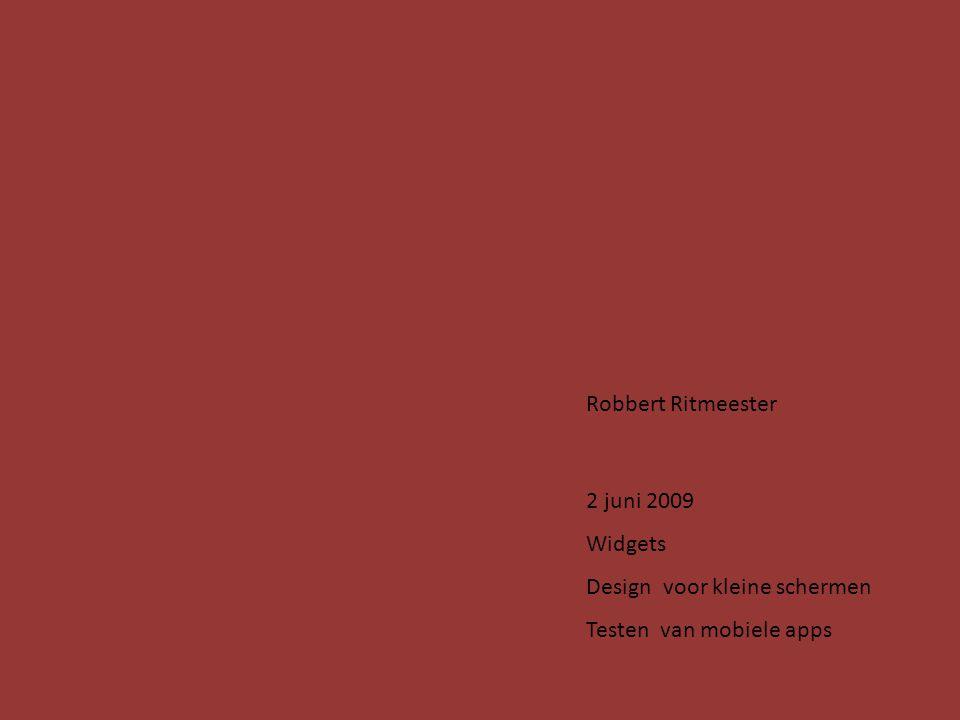 Robbert Ritmeester 2 juni 2009 Widgets Design voor kleine schermen Testen van mobiele apps