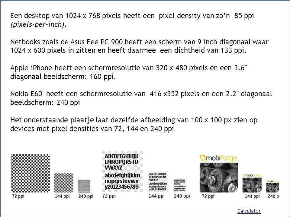 Een desktop van 1024 x 768 pixels heeft een pixel density van zo'n 85 ppi (pixels-per-inch). Netbooks zoals de Asus Eee PC 900 heeft een scherm van 9