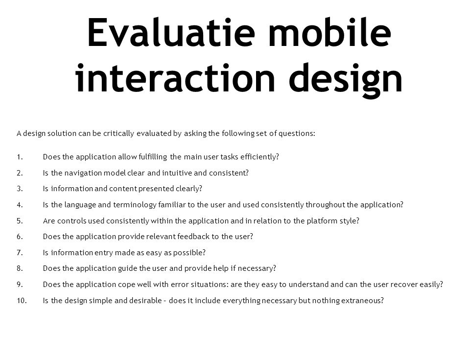 Evaluatie mobile interaction design A design solution can be critically evaluated by asking the following set of questions: 1.Does the application allow fulfilling the main user tasks efficiently.