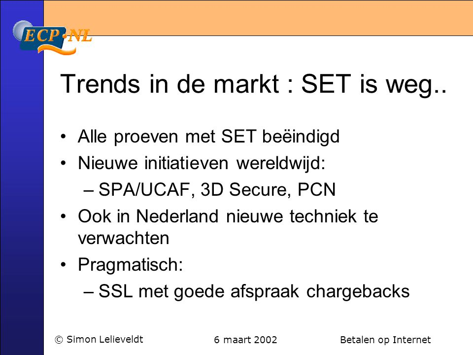 6 maart 2002 Betalen op Internet© Simon Lelieveldt Trends in de markt : SET is weg.. •Alle proeven met SET beëindigd •Nieuwe initiatieven wereldwijd: