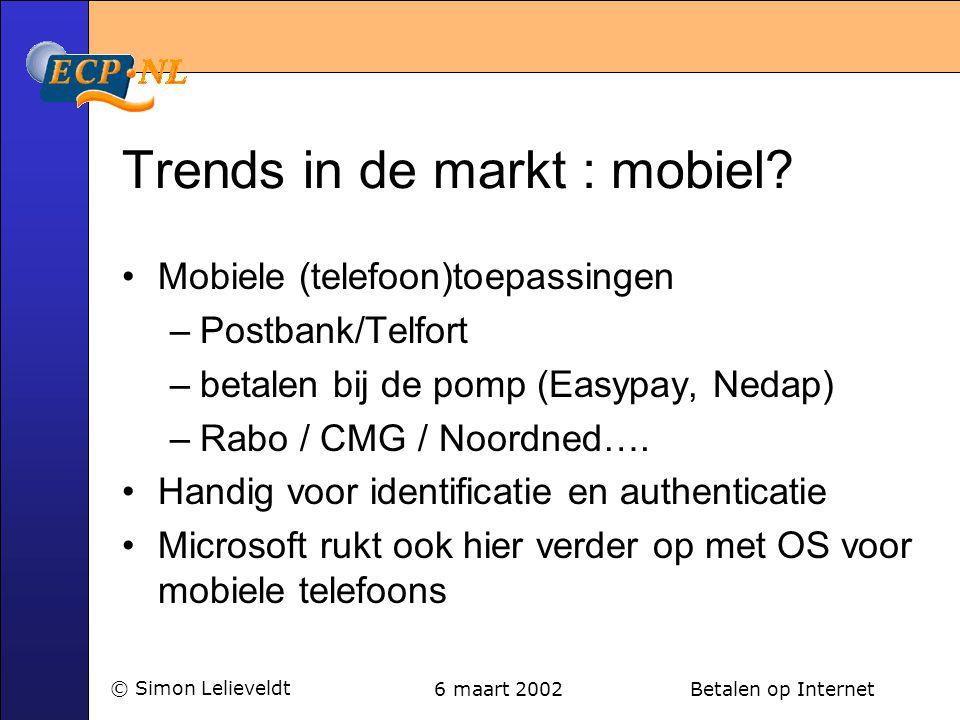 6 maart 2002 Betalen op Internet© Simon Lelieveldt Trends in de markt : mobiel? •Mobiele (telefoon)toepassingen –Postbank/Telfort –betalen bij de pomp