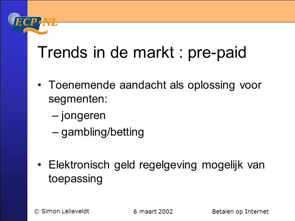 6 maart 2002 Betalen op Internet© Simon Lelieveldt Trends in de markt : pre-paid •Toenemende aandacht als oplossing voor segmenten: –jongeren –gambling/betting •Elektronisch geld regelgeving mogelijk van toepassing