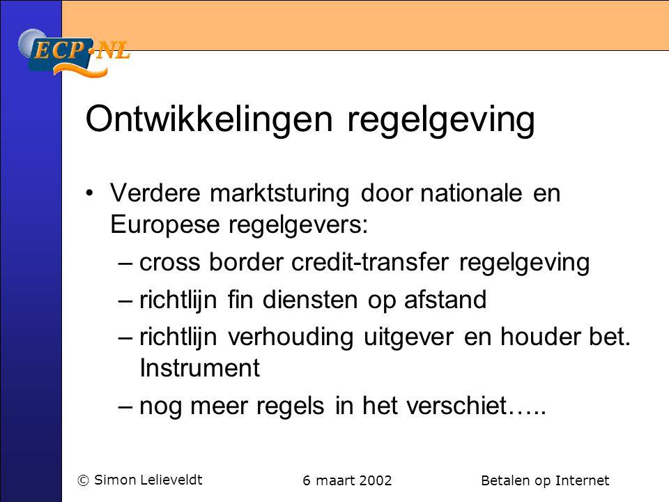 6 maart 2002 Betalen op Internet© Simon Lelieveldt Ontwikkelingen regelgeving •Verdere marktsturing door nationale en Europese regelgevers: –cross bor