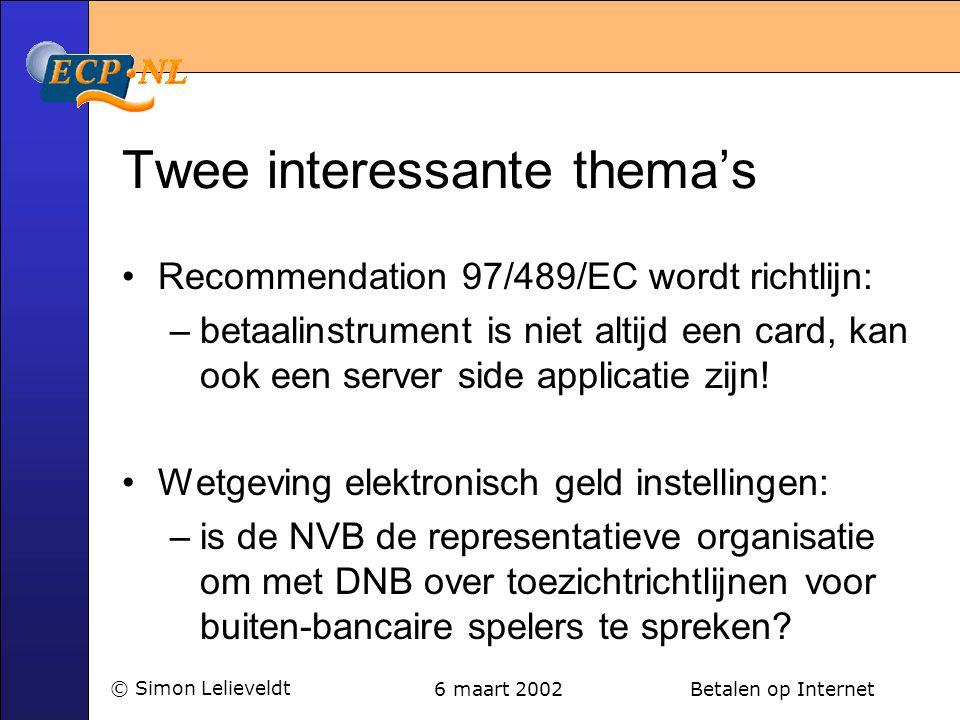6 maart 2002 Betalen op Internet© Simon Lelieveldt Twee interessante thema's •Recommendation 97/489/EC wordt richtlijn: –betaalinstrument is niet altijd een card, kan ook een server side applicatie zijn.