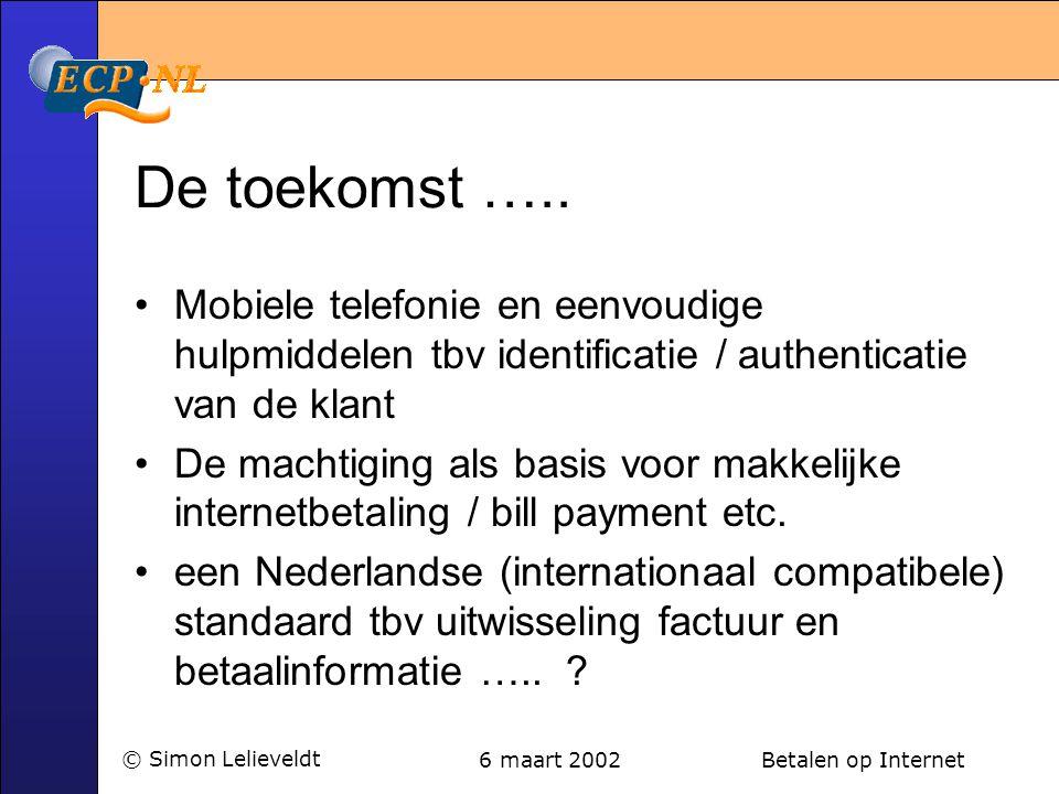 6 maart 2002 Betalen op Internet© Simon Lelieveldt De toekomst ….. •Mobiele telefonie en eenvoudige hulpmiddelen tbv identificatie / authenticatie van