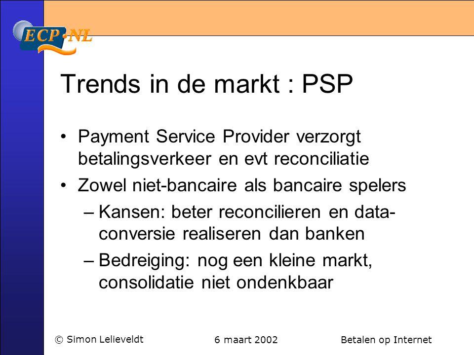 6 maart 2002 Betalen op Internet© Simon Lelieveldt Trends in de markt : PSP •Payment Service Provider verzorgt betalingsverkeer en evt reconciliatie •