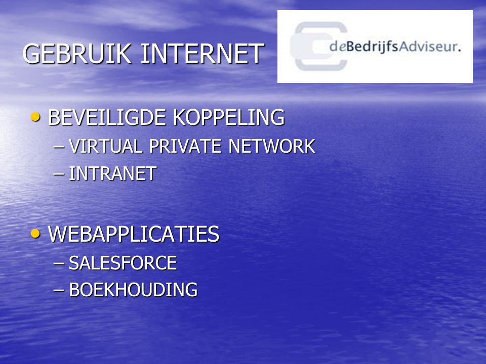 GEBRUIK INTERNET • BEVEILIGDE KOPPELING –VIRTUAL PRIVATE NETWORK –INTRANET • WEBAPPLICATIES –SALESFORCE –BOEKHOUDING