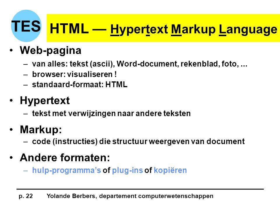 p. 22Yolande Berbers, departement computerwetenschappen TES HTML — Hypertext Markup Language •Web-pagina –van alles: tekst (ascii), Word-document, rek