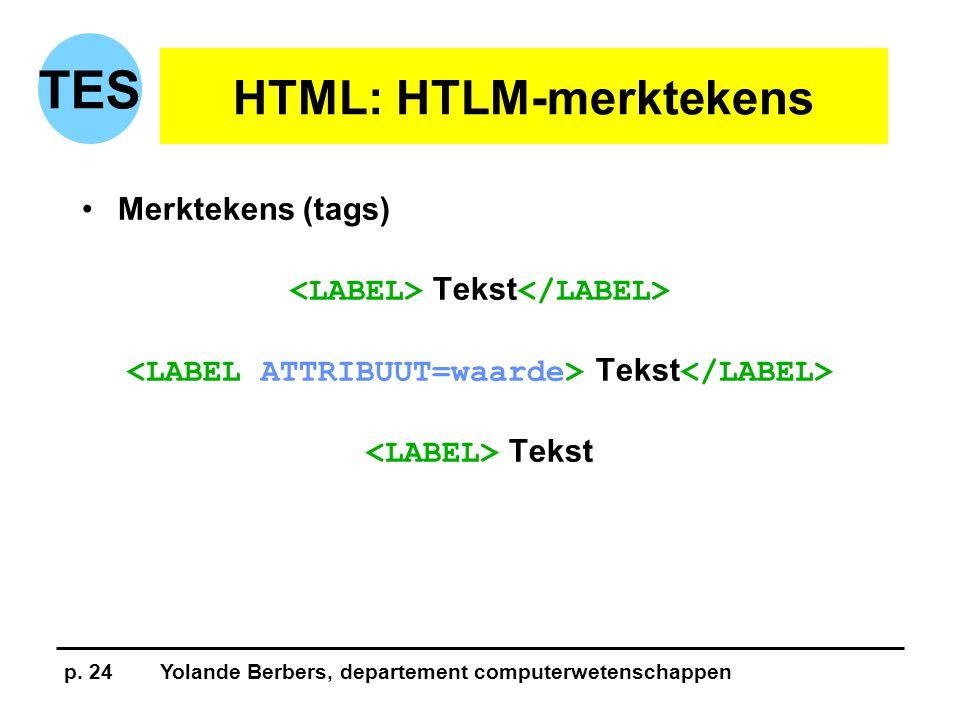 p. 24Yolande Berbers, departement computerwetenschappen TES HTML: HTLM-merktekens •Merktekens (tags) Tekst