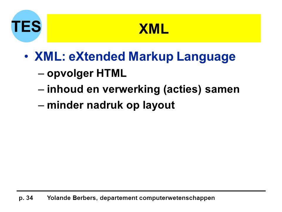 p. 34Yolande Berbers, departement computerwetenschappen TES XML •XML: eXtended Markup Language –opvolger HTML –inhoud en verwerking (acties) samen –mi
