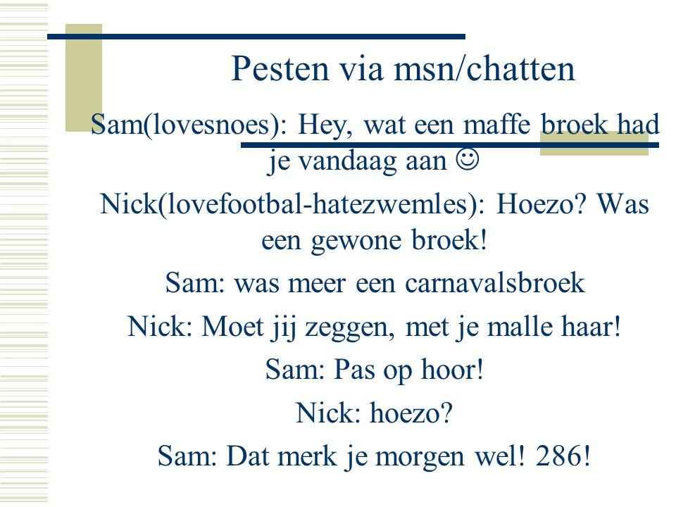 Pesten via msn/chatten Sam(lovesnoes): Hey, wat een maffe broek had je vandaag aan  Nick(lovefootbal-hatezwemles): Hoezo.