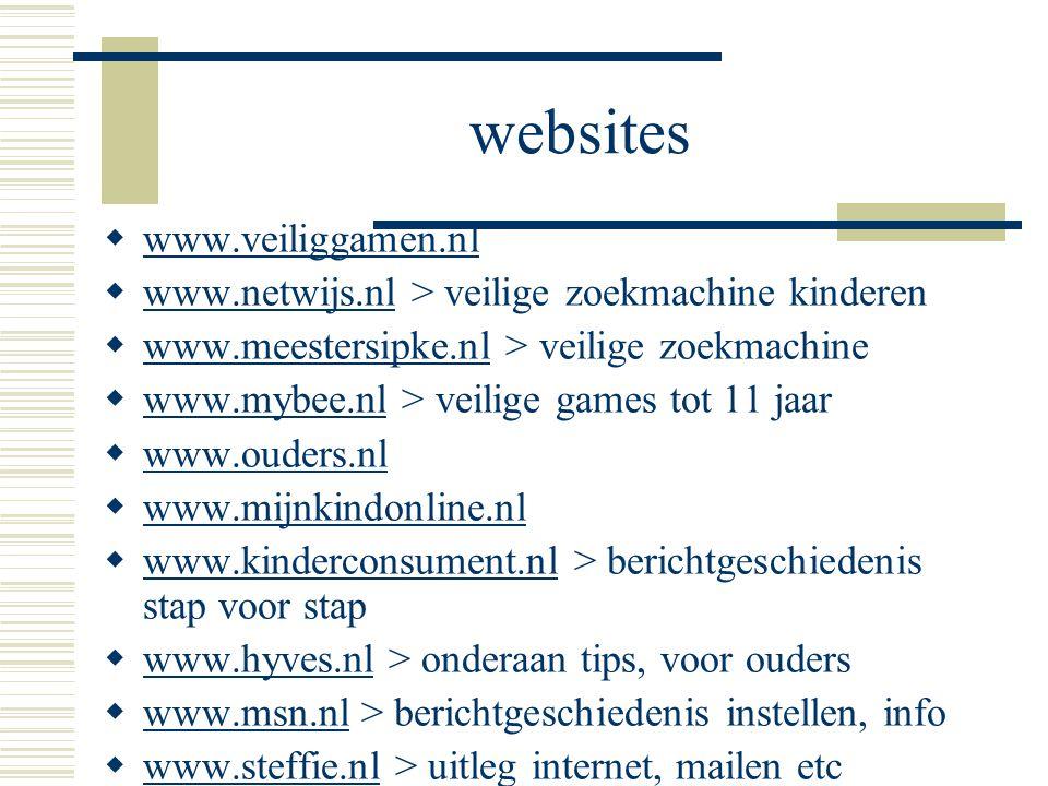 websites  www.veiliggamen.nl www.veiliggamen.nl  www.netwijs.nl > veilige zoekmachine kinderen www.netwijs.nl  www.meestersipke.nl > veilige zoekmachine www.meestersipke.nl  www.mybee.nl > veilige games tot 11 jaar www.mybee.nl  www.ouders.nl www.ouders.nl  www.mijnkindonline.nl www.mijnkindonline.nl  www.kinderconsument.nl > berichtgeschiedenis stap voor stap www.kinderconsument.nl  www.hyves.nl > onderaan tips, voor ouders www.hyves.nl  www.msn.nl > berichtgeschiedenis instellen, info www.msn.nl  www.steffie.nl > uitleg internet, mailen etc www.steffie.nl