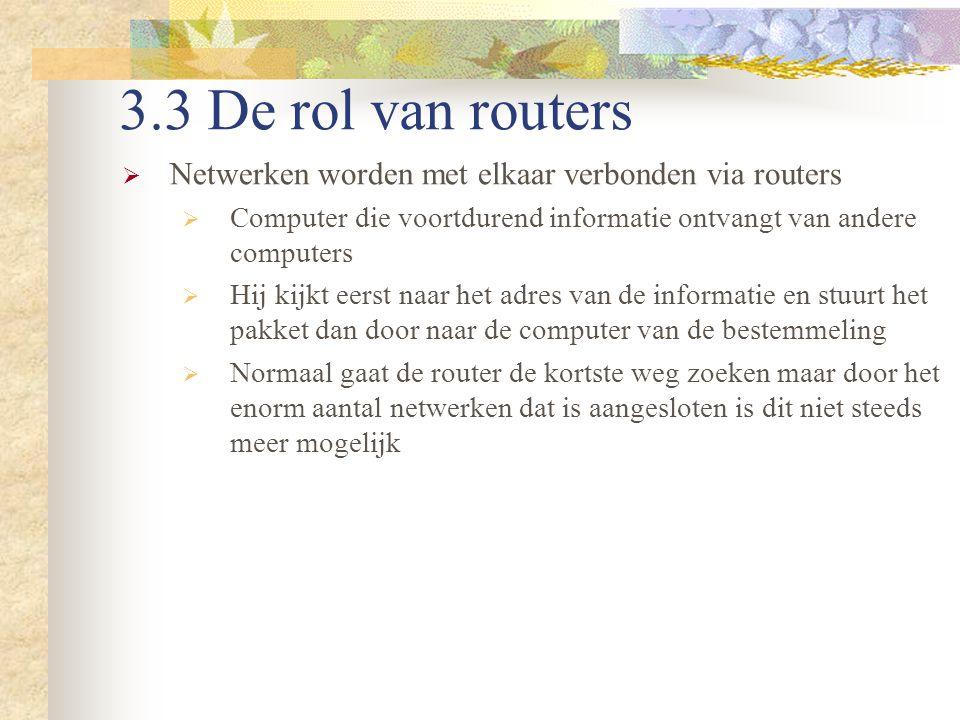 3.3 De rol van routers  Netwerken worden met elkaar verbonden via routers  Computer die voortdurend informatie ontvangt van andere computers  Hij k