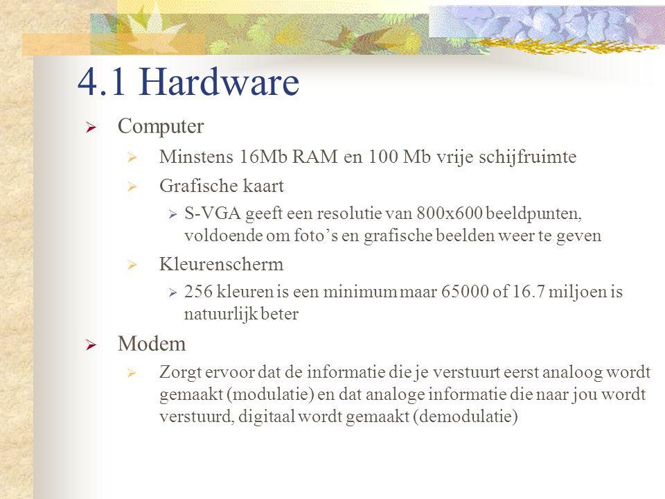 4.1 Hardware  Computer  Minstens 16Mb RAM en 100 Mb vrije schijfruimte  Grafische kaart  S-VGA geeft een resolutie van 800x600 beeldpunten, voldoe