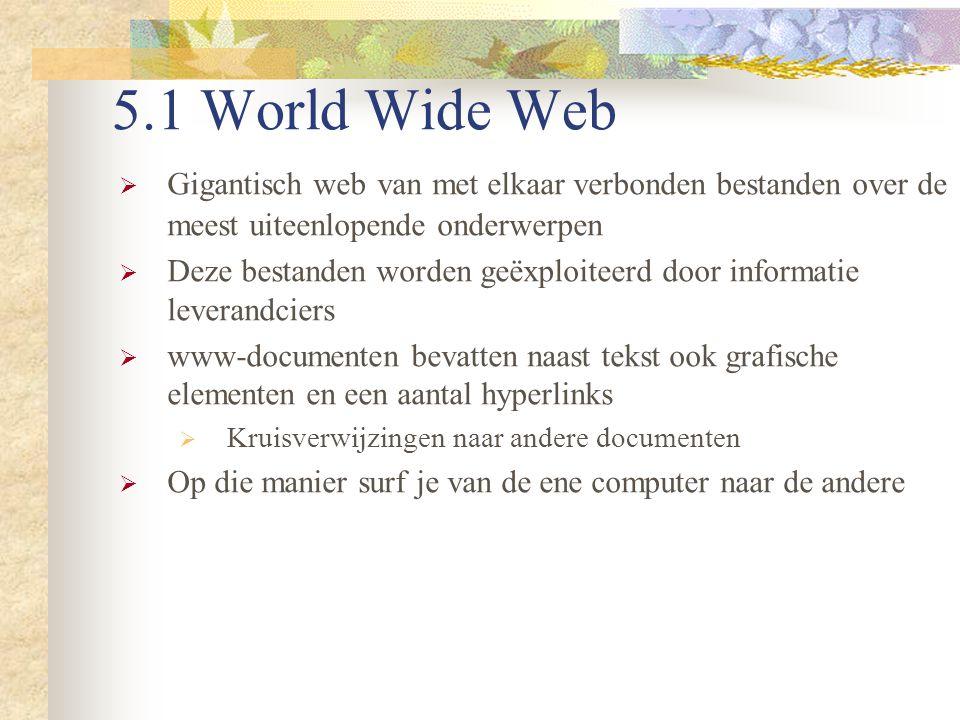 5.1 World Wide Web  Gigantisch web van met elkaar verbonden bestanden over de meest uiteenlopende onderwerpen  Deze bestanden worden geëxploiteerd d