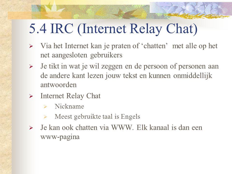 5.4 IRC (Internet Relay Chat)  Via het Internet kan je praten of 'chatten' met alle op het net aangesloten gebruikers  Je tikt in wat je wil zeggen
