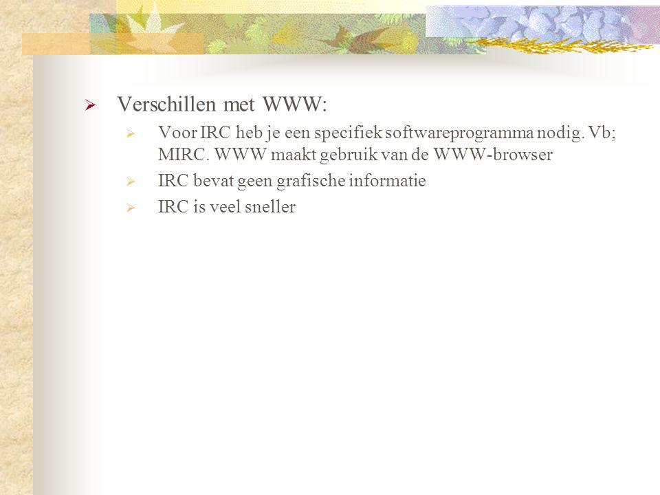  Verschillen met WWW:  Voor IRC heb je een specifiek softwareprogramma nodig. Vb; MIRC. WWW maakt gebruik van de WWW-browser  IRC bevat geen grafis