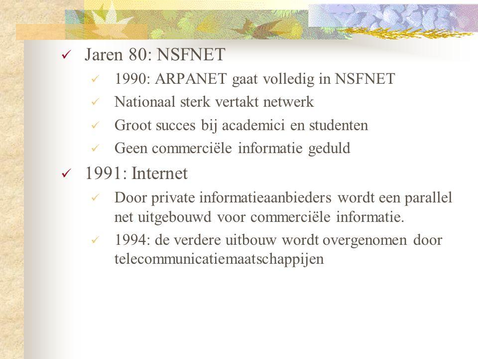  Jaren 80: NSFNET  1990: ARPANET gaat volledig in NSFNET  Nationaal sterk vertakt netwerk  Groot succes bij academici en studenten  Geen commerci