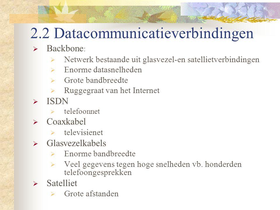 2.2 Datacommunicatieverbindingen  Backbone :  Netwerk bestaande uit glasvezel-en satellietverbindingen  Enorme datasnelheden  Grote bandbreedte 