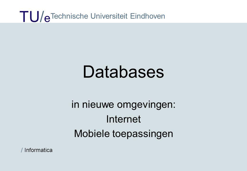 TU/ e Technische Universiteit Eindhoven / Informatica Databases in nieuwe omgevingen: Internet Mobiele toepassingen
