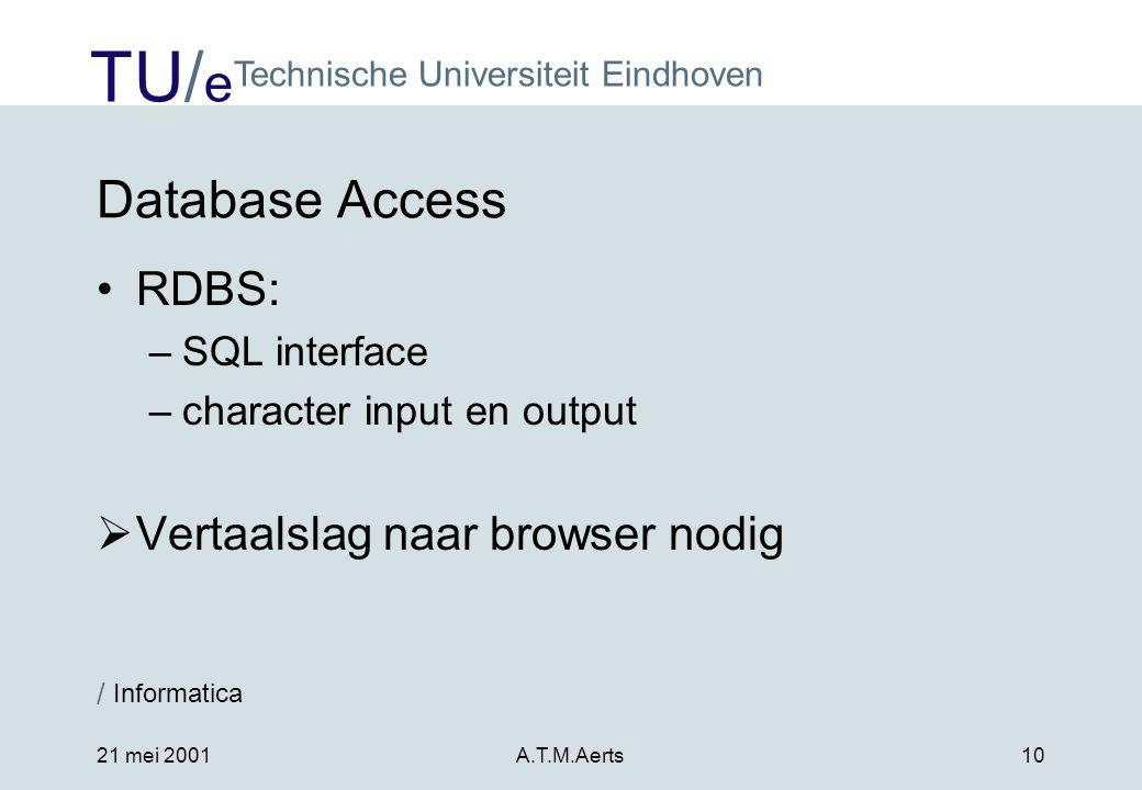 TU/ e Technische Universiteit Eindhoven / Informatica 21 mei 2001A.T.M.Aerts10 Database Access •RDBS: –SQL interface –character input en output  Vertaalslag naar browser nodig