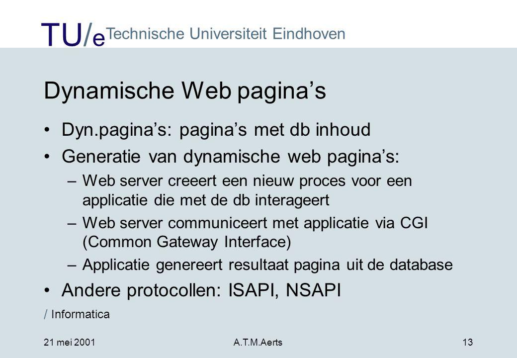 TU/ e Technische Universiteit Eindhoven / Informatica 21 mei 2001A.T.M.Aerts13 Dynamische Web pagina's •Dyn.pagina's: pagina's met db inhoud •Generatie van dynamische web pagina's: –Web server creeert een nieuw proces voor een applicatie die met de db interageert –Web server communiceert met applicatie via CGI (Common Gateway Interface) –Applicatie genereert resultaat pagina uit de database •Andere protocollen: ISAPI, NSAPI