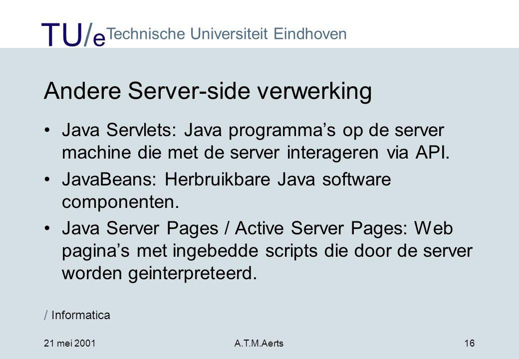 TU/ e Technische Universiteit Eindhoven / Informatica 21 mei 2001A.T.M.Aerts16 Andere Server-side verwerking •Java Servlets: Java programma's op de server machine die met de server interageren via API.