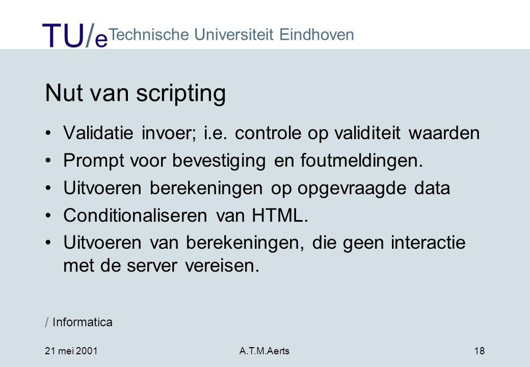 TU/ e Technische Universiteit Eindhoven / Informatica 21 mei 2001A.T.M.Aerts18 Nut van scripting •Validatie invoer; i.e.