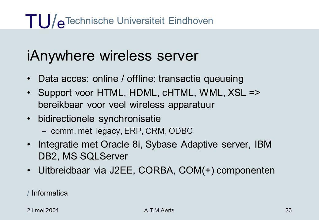 TU/ e Technische Universiteit Eindhoven / Informatica 21 mei 2001A.T.M.Aerts23 iAnywhere wireless server •Data acces: online / offline: transactie queueing •Support voor HTML, HDML, cHTML, WML, XSL => bereikbaar voor veel wireless apparatuur •bidirectionele synchronisatie –comm.