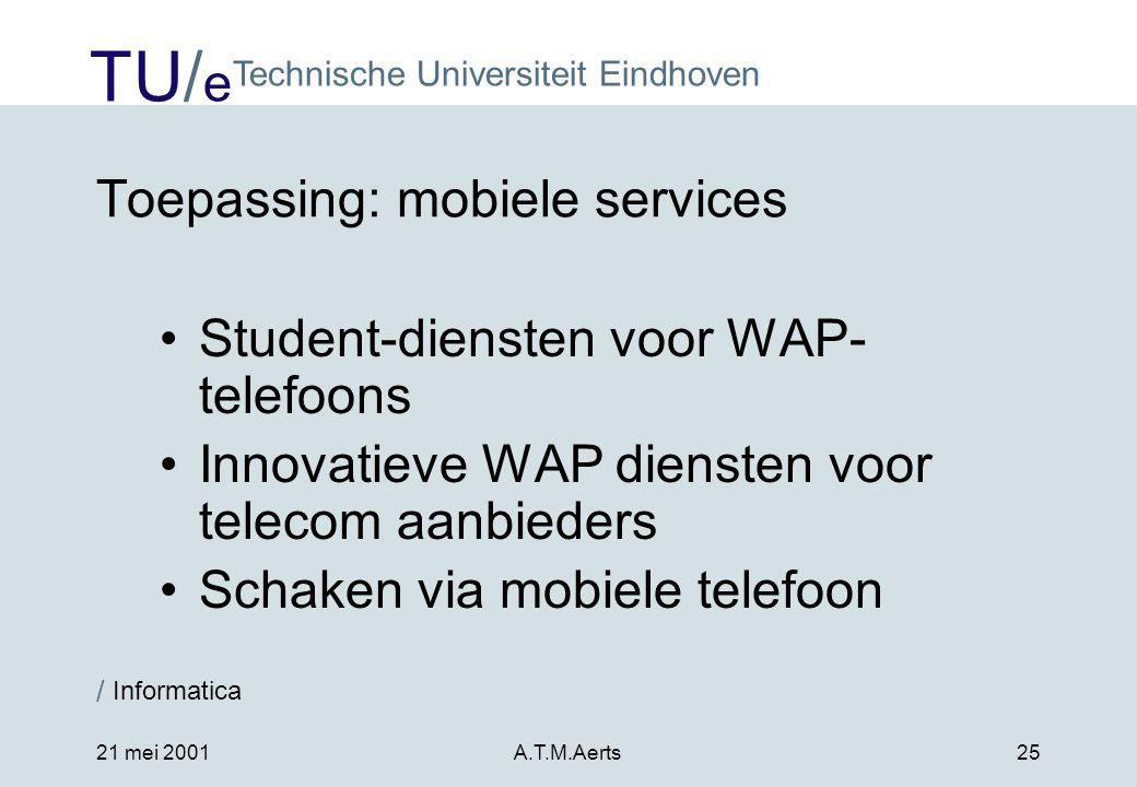 TU/ e Technische Universiteit Eindhoven / Informatica 21 mei 2001A.T.M.Aerts25 Toepassing: mobiele services •Student-diensten voor WAP- telefoons •Innovatieve WAP diensten voor telecom aanbieders •Schaken via mobiele telefoon