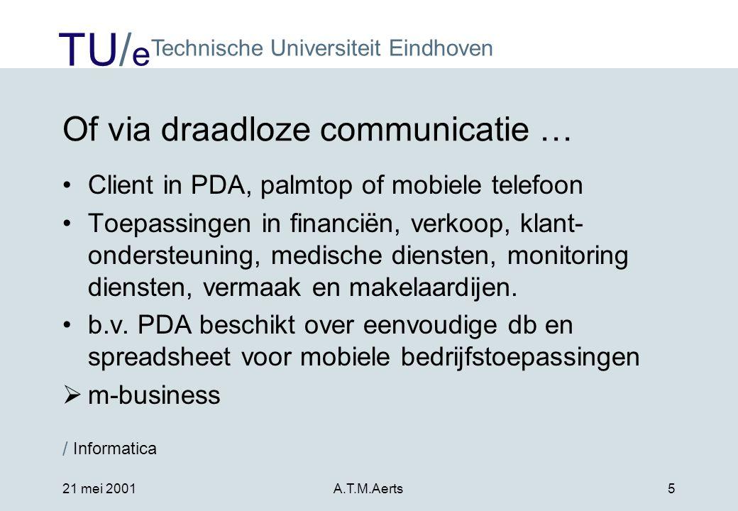 TU/ e Technische Universiteit Eindhoven / Informatica 21 mei 2001A.T.M.Aerts5 Of via draadloze communicatie … •Client in PDA, palmtop of mobiele telefoon •Toepassingen in financiën, verkoop, klant- ondersteuning, medische diensten, monitoring diensten, vermaak en makelaardijen.