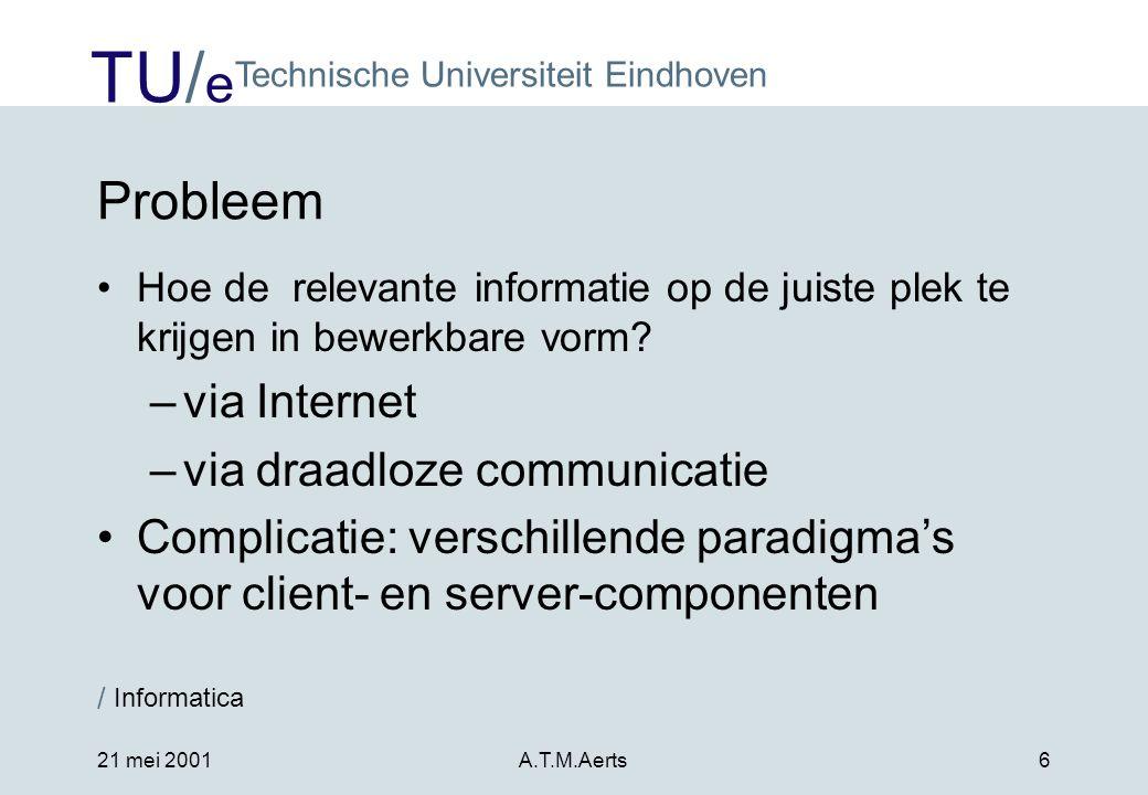 TU/ e Technische Universiteit Eindhoven / Informatica 21 mei 2001A.T.M.Aerts6 Probleem •Hoe de relevante informatie op de juiste plek te krijgen in bewerkbare vorm.