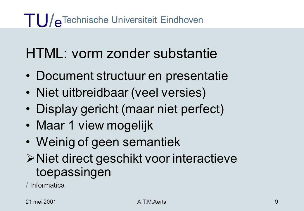 TU/ e Technische Universiteit Eindhoven / Informatica 21 mei 2001A.T.M.Aerts9 HTML: vorm zonder substantie •Document structuur en presentatie •Niet uitbreidbaar (veel versies) •Display gericht (maar niet perfect) •Maar 1 view mogelijk •Weinig of geen semantiek  Niet direct geschikt voor interactieve toepassingen