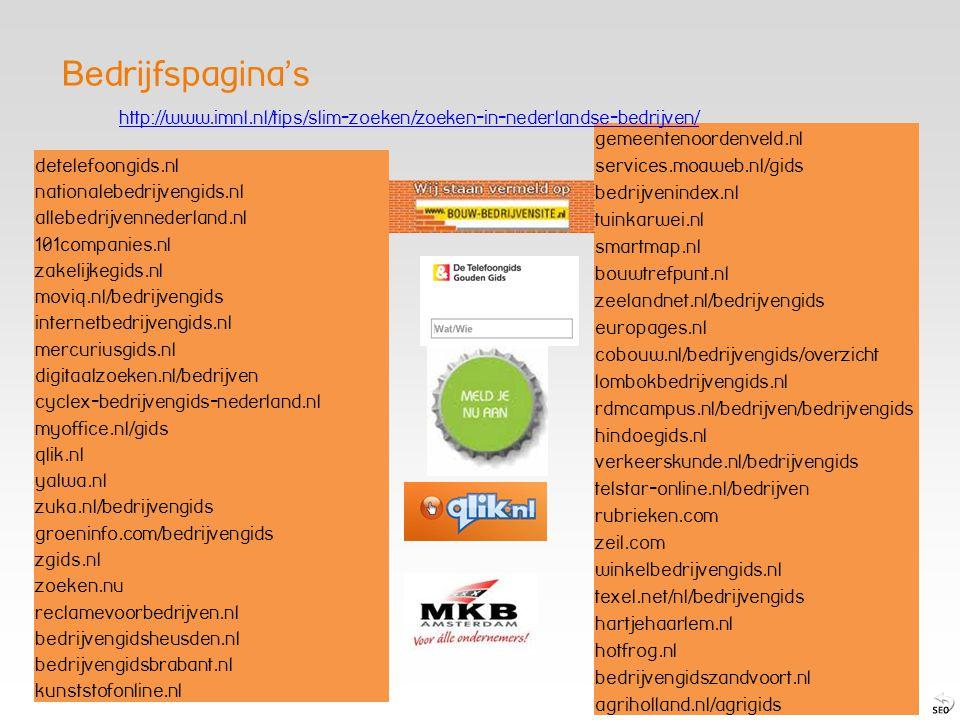 detelefoongids.nl nationalebedrijvengids.nl allebedrijvennederland.nl 101companies.nl zakelijkegids.nl moviq.nl/bedrijvengids internetbedrijvengids.nl mercuriusgids.nl digitaalzoeken.nl/bedrijven cyclex-bedrijvengids-nederland.nl myoffice.nl/gids qlik.nl yalwa.nl zuka.nl/bedrijvengids groeninfo.com/bedrijvengids zgids.nl zoeken.nu reclamevoorbedrijven.nl bedrijvengidsheusden.nl bedrijvengidsbrabant.nl kunststofonline.nl gemeentenoordenveld.nl services.moaweb.nl/gids bedrijvenindex.nl tuinkarwei.nl smartmap.nl bouwtrefpunt.nl zeelandnet.nl/bedrijvengids europages.nl cobouw.nl/bedrijvengids/overzicht lombokbedrijvengids.nl rdmcampus.nl/bedrijven/bedrijvengids hindoegids.nl verkeerskunde.nl/bedrijvengids telstar-online.nl/bedrijven rubrieken.com zeil.com winkelbedrijvengids.nl texel.net/nl/bedrijvengids hartjehaarlem.nl hotfrog.nl bedrijvengidszandvoort.nl agriholland.nl/agrigids http://www.imnl.nl/tips/slim-zoeken/zoeken-in-nederlandse-bedrijven/ Bedrijfspagina's