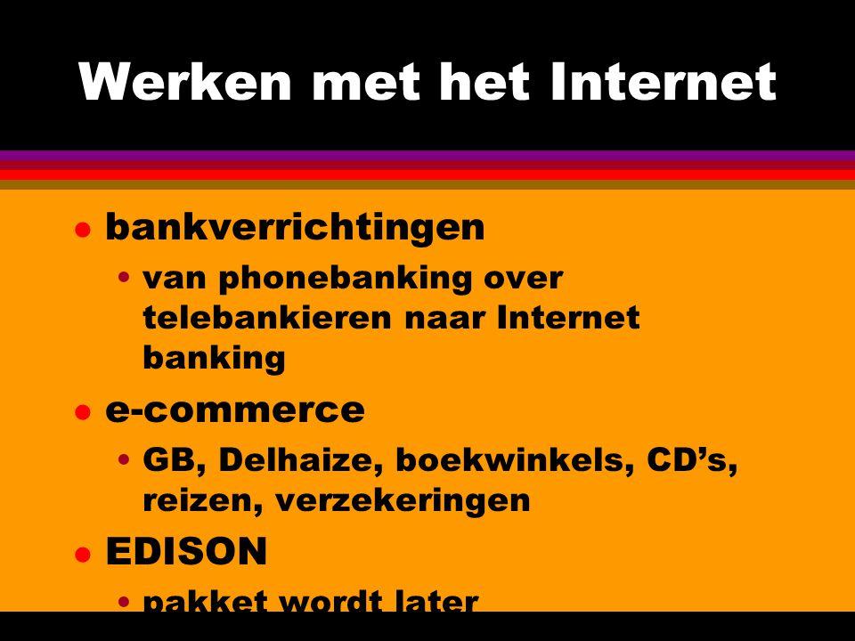 Werken met het Internet l bankverrichtingen •van phonebanking over telebankieren naar Internet banking l e-commerce •GB, Delhaize, boekwinkels, CD's, reizen, verzekeringen l EDISON •pakket wordt later gedemonstreerd